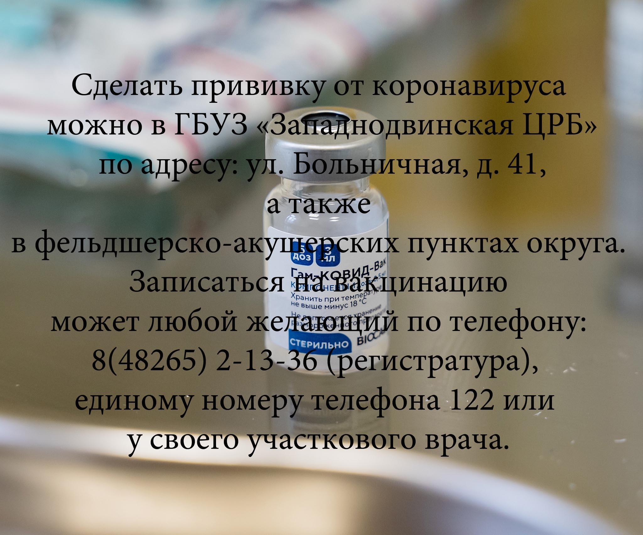 Сделать прививку от коронавируса можно в ГБУЗ «Западнодвинская ЦРБ» по адресу: ул. Больничная, д. 41, а также в фельдшерско-акушерских пунктах округа. Напомним, что записаться на вакцинацию может любой желающий по телефону: 8(48265) 2-13-36 (регистратура), единому номеру телефона 122 или у своего участкового врача.